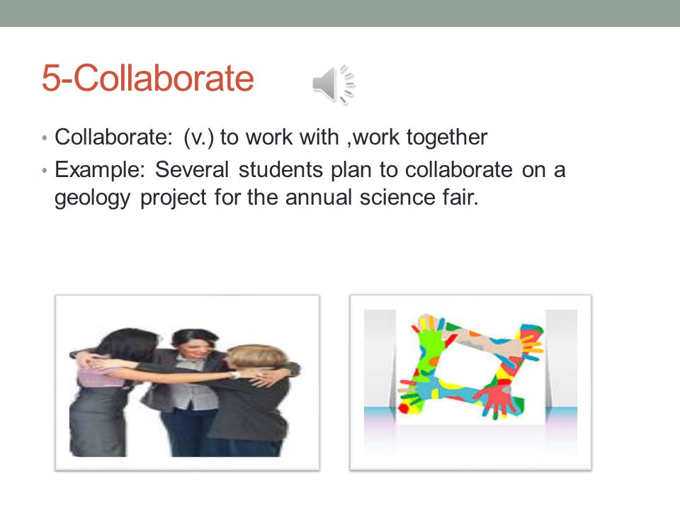 5-Collaborate Collaborate: (v.) to work with,work together Example: Several students plan to collaborate on a geology project for the annual science fair.