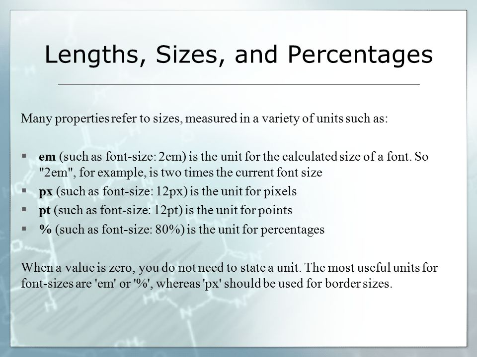 Lengths, Sizes, and Percentages Many properties refer to sizes, measured in a variety of units such as:  em (such as font-size: 2em) is the unit for the calculated size of a font.