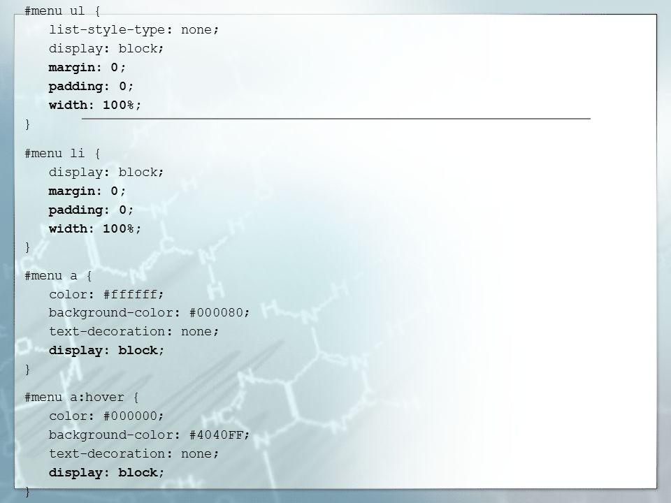 #menu ul { list-style-type: none; display: block; margin: 0; padding: 0; width: 100%; } #menu li { display: block; margin: 0; padding: 0; width: 100%; } #menu a { color: #ffffff; background-color: #000080; text-decoration: none; display: block; } #menu a:hover { color: #000000; background-color: #4040FF; text-decoration: none; display: block; }