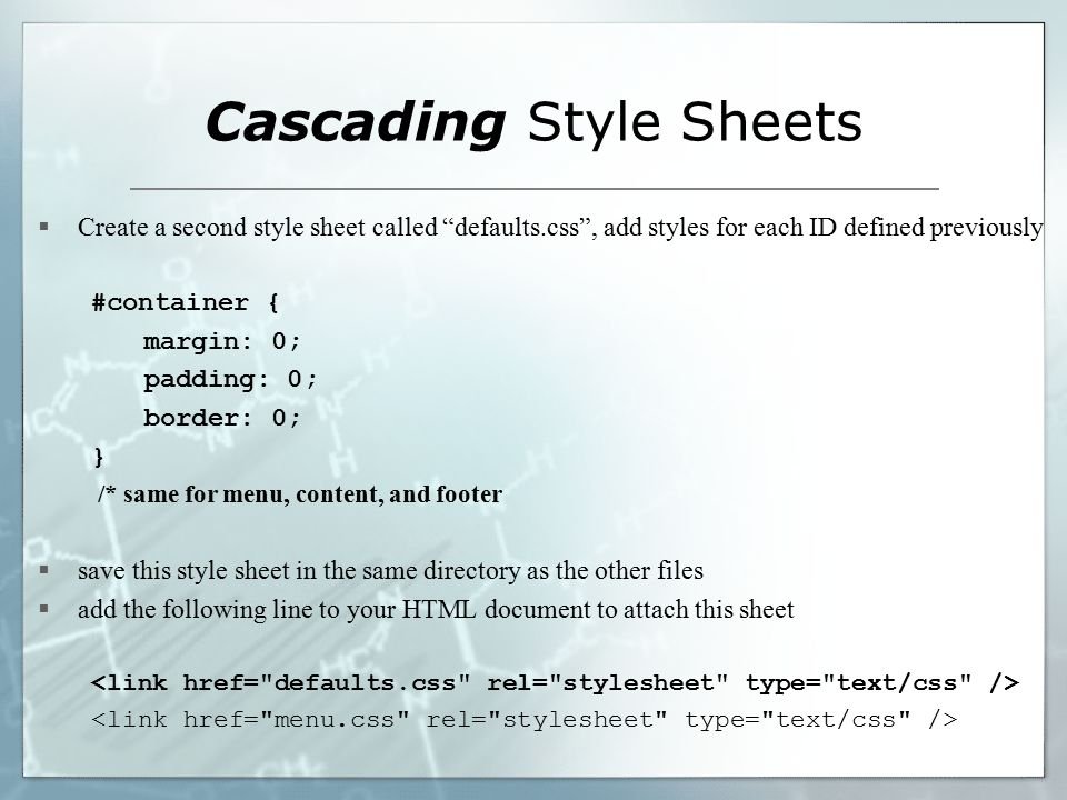 Cascading Style Sheets  Create a second style sheet called defaults.css , add styles for each ID defined previously #container { margin: 0; padding: 0; border: 0; } /* same for menu, content, and footer  save this style sheet in the same directory as the other files  add the following line to your HTML document to attach this sheet