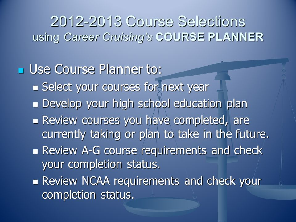 2012-2013 Course Selections using Career Cruising's COURSE PLANNER Use Course Planner to: Use Course Planner to: Select your courses for next year Select your courses for next year Develop your high school education plan Develop your high school education plan Review courses you have completed, are currently taking or plan to take in the future.