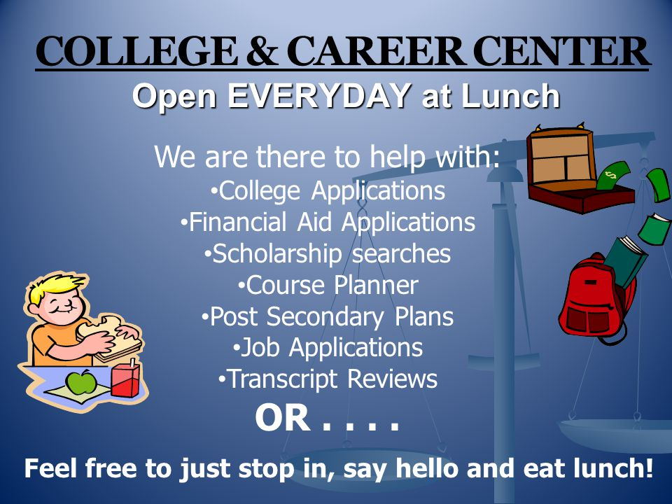Open EVERYDAY at Lunch COLLEGE & CAREER CENTER Open EVERYDAY at Lunch We are there to help with: College Applications Financial Aid Applications Scholarship searches Course Planner Post Secondary Plans Job Applications Transcript Reviews OR....