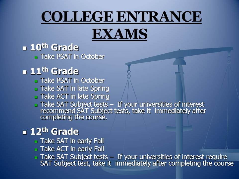 COLLEGE ENTRANCE EXAMS 10 th Grade 10 th Grade Take PSAT in October Take PSAT in October 11 th Grade 11 th Grade Take PSAT in October Take PSAT in October Take SAT in late Spring Take SAT in late Spring Take ACT in late Spring Take ACT in late Spring Take SAT Subject tests – If your universities of interest recommend SAT Subject tests, take it immediately after completing the course.