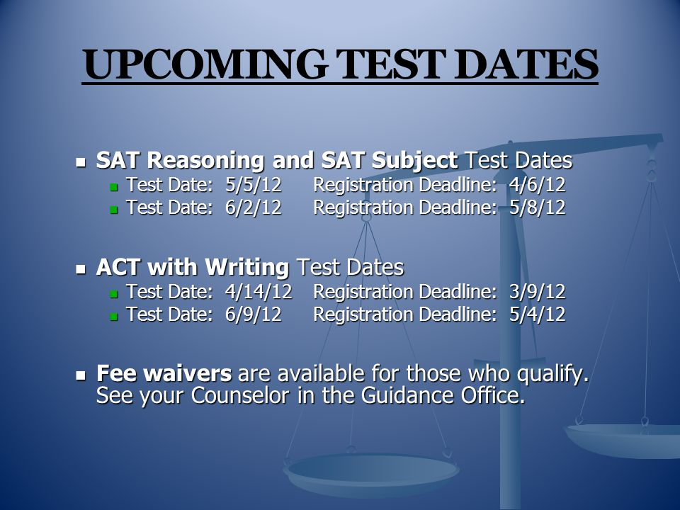UPCOMING TEST DATES SAT Reasoning and SAT Subject Test Dates SAT Reasoning and SAT Subject Test Dates Test Date: 5/5/12Registration Deadline: 4/6/12 Test Date: 5/5/12Registration Deadline: 4/6/12 Test Date: 6/2/12Registration Deadline: 5/8/12 Test Date: 6/2/12Registration Deadline: 5/8/12 ACT with Writing Test Dates ACT with Writing Test Dates Test Date: 4/14/12Registration Deadline: 3/9/12 Test Date: 4/14/12Registration Deadline: 3/9/12 Test Date: 6/9/12Registration Deadline: 5/4/12 Test Date: 6/9/12Registration Deadline: 5/4/12 Fee waivers are available for those who qualify.