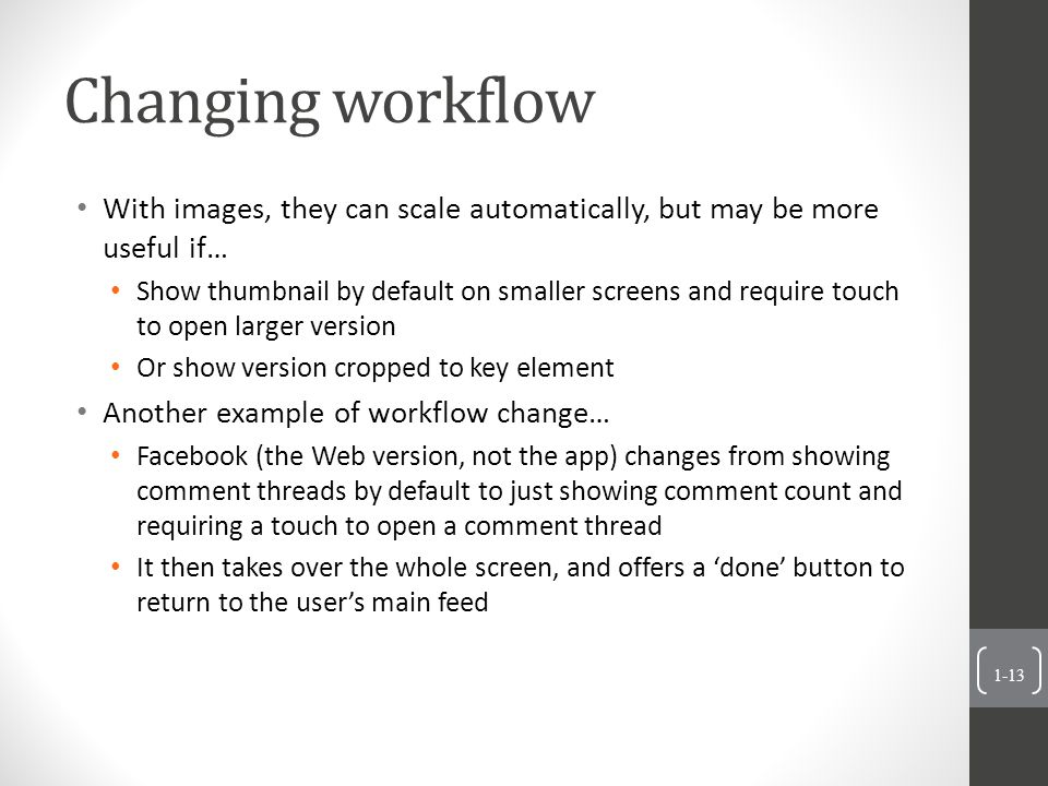 Changing workflow With images, they can scale automatically, but may be more useful if… Show thumbnail by default on smaller screens and require touch to open larger version Or show version cropped to key element Another example of workflow change… Facebook (the Web version, not the app) changes from showing comment threads by default to just showing comment count and requiring a touch to open a comment thread It then takes over the whole screen, and offers a 'done' button to return to the user's main feed 1-13