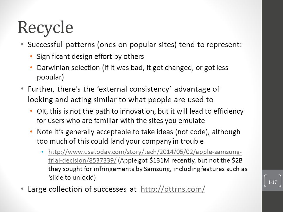 Recycle 1-17 Successful patterns (ones on popular sites) tend to represent: Significant design effort by others Darwinian selection (if it was bad, it got changed, or got less popular) Further, there's the 'external consistency' advantage of looking and acting similar to what people are used to OK, this is not the path to innovation, but it will lead to efficiency for users who are familiar with the sites you emulate Note it's generally acceptable to take ideas (not code), although too much of this could land your company in trouble http://www.usatoday.com/story/tech/2014/05/02/apple-samsung- trial-decision/8537339/ (Apple got $131M recently, but not the $2B they sought for infringements by Samsung, including features such as 'slide to unlock') http://www.usatoday.com/story/tech/2014/05/02/apple-samsung- trial-decision/8537339/ Large collection of successes at http://pttrns.com/http://pttrns.com/