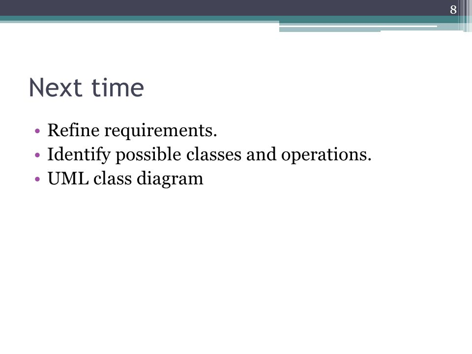Next time Refine requirements. Identify possible classes and operations. UML class diagram 8