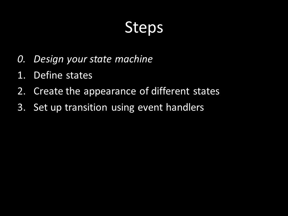 Steps 0. Design your state machine 1.Define states 2.Create the appearance of different states 3.Set up transition using event handlers