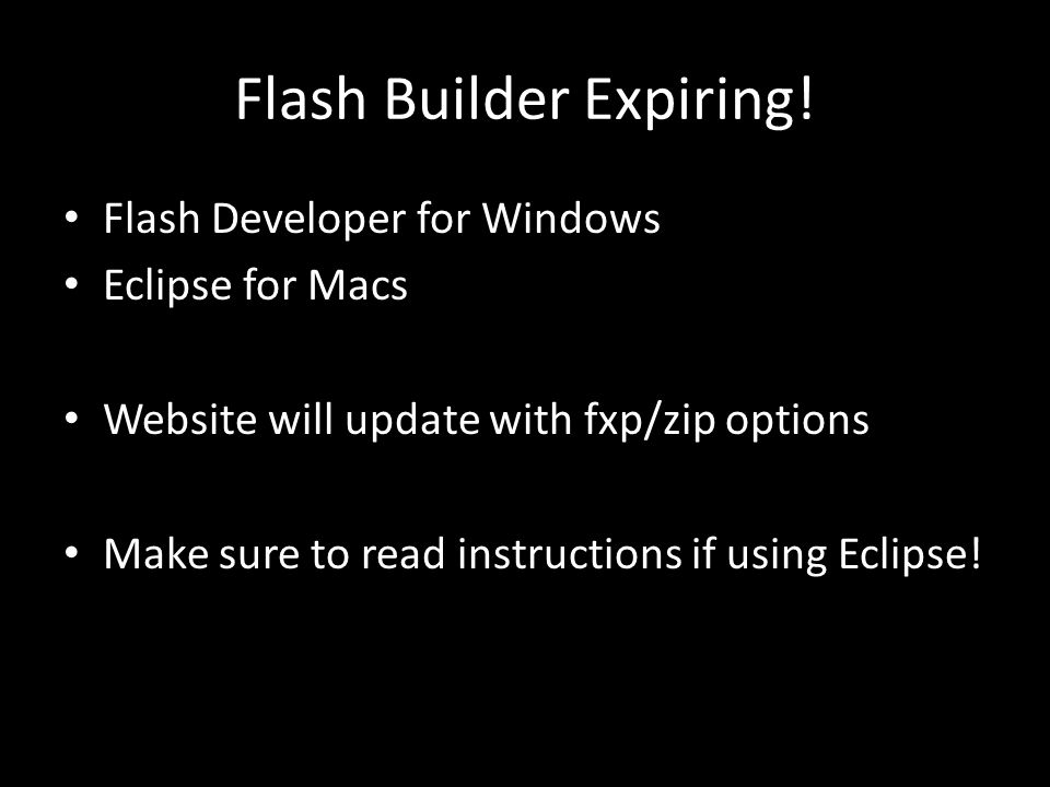 Flash Builder Expiring! Flash Developer for Windows Eclipse for Macs Website will update with fxp/zip options Make sure to read instructions if using