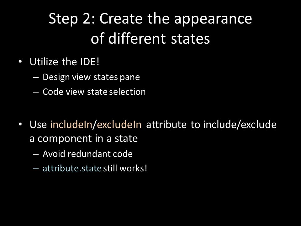 Step 2: Create the appearance of different states Utilize the IDE! – Design view states pane – Code view state selection Use includeIn/excludeIn attri