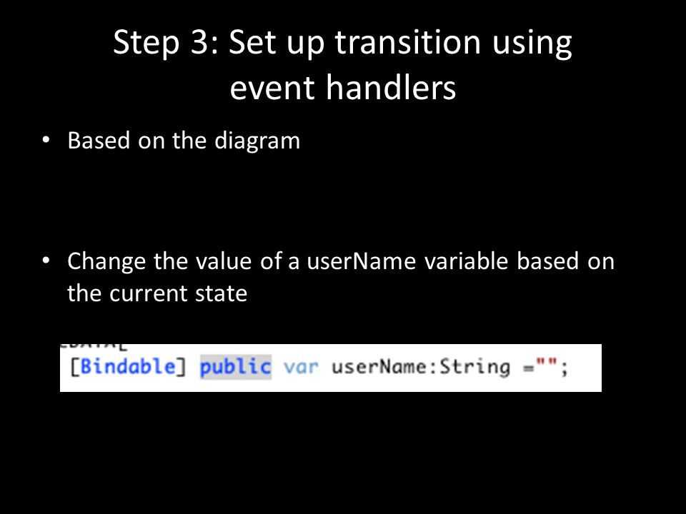 Step 3: Set up transition using event handlers Based on the diagram Change the value of a userName variable based on the current state