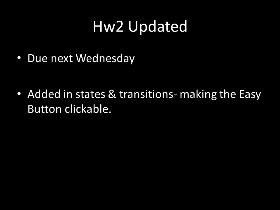 Hw2 Updated Due next Wednesday Added in states & transitions- making the Easy Button clickable.