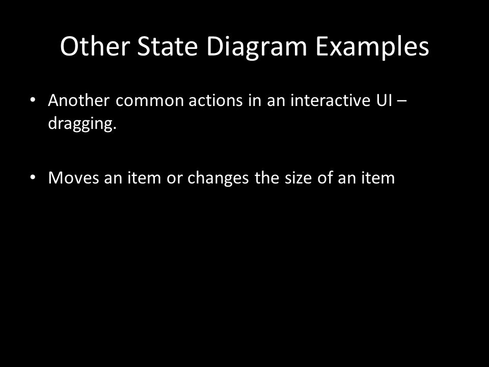 Other State Diagram Examples Another common actions in an interactive UI – dragging. Moves an item or changes the size of an item