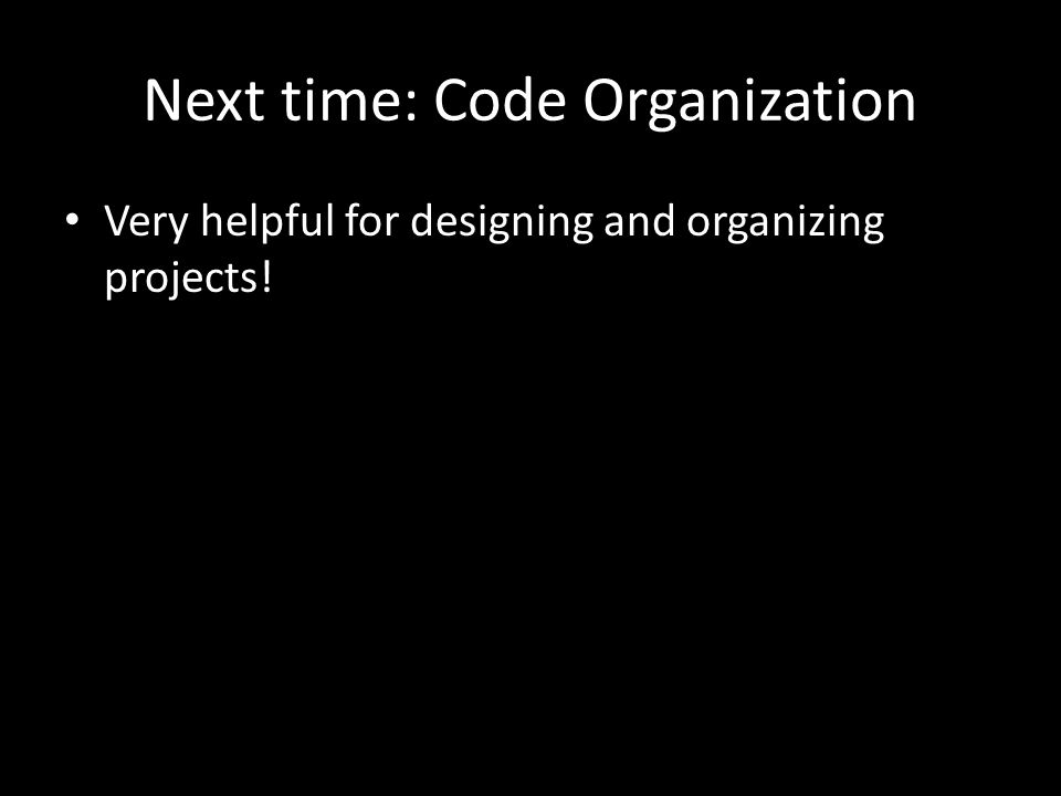Next time: Code Organization Very helpful for designing and organizing projects!