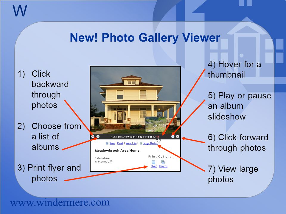 www.windermere.com W New! Photo Gallery Viewer 1)Click backward through photos 2)Choose from a list of albums 3) Print flyer and photos 4) Hover for a