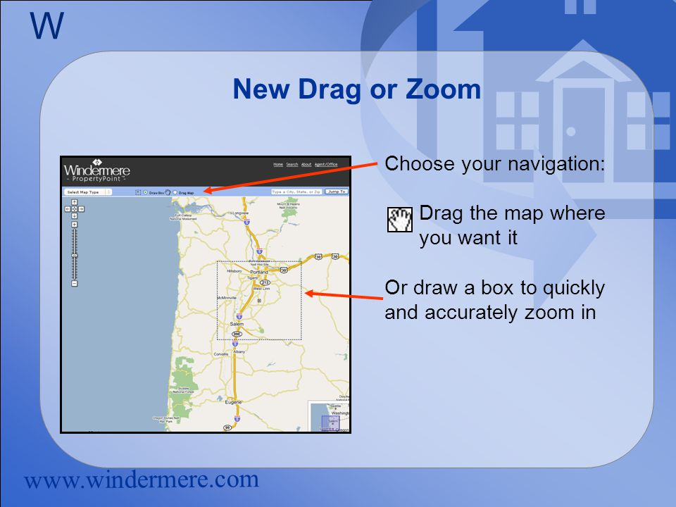 www.windermere.com W New Drag or Zoom Choose your navigation: Drag the map where you want it Or draw a box to quickly and accurately zoom in