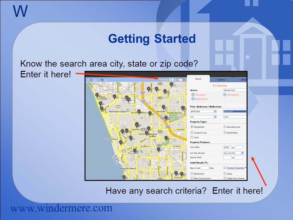 www.windermere.com W Getting Started Know the search area city, state or zip code.