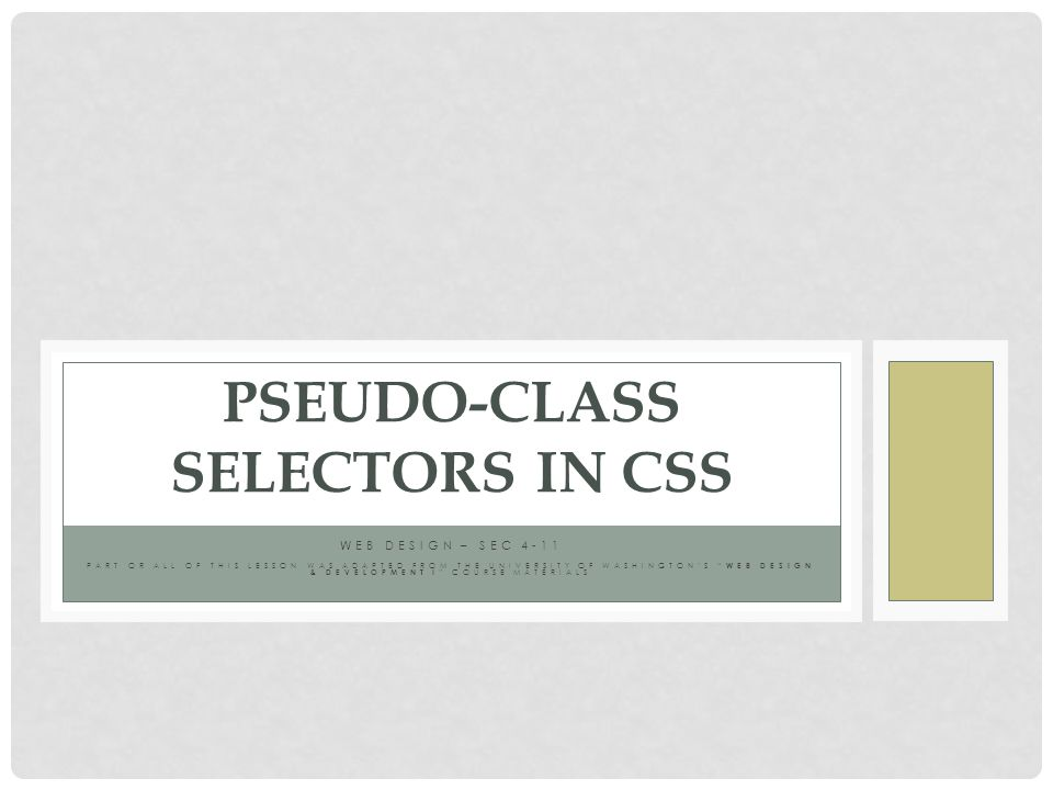 WEB DESIGN – SEC 4-11 PART OR ALL OF THIS LESSON WAS ADAPTED FROM THE UNIVERSITY OF WASHINGTON'S WEB DESIGN & DEVELOPMENT I COURSE MATERIALS PSEUDO-CLASS SELECTORS IN CSS
