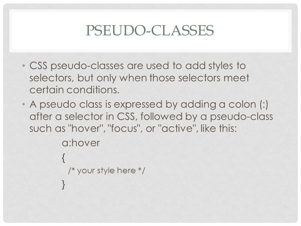 PSEUDO-CLASSES CSS pseudo-classes are used to add styles to selectors, but only when those selectors meet certain conditions.