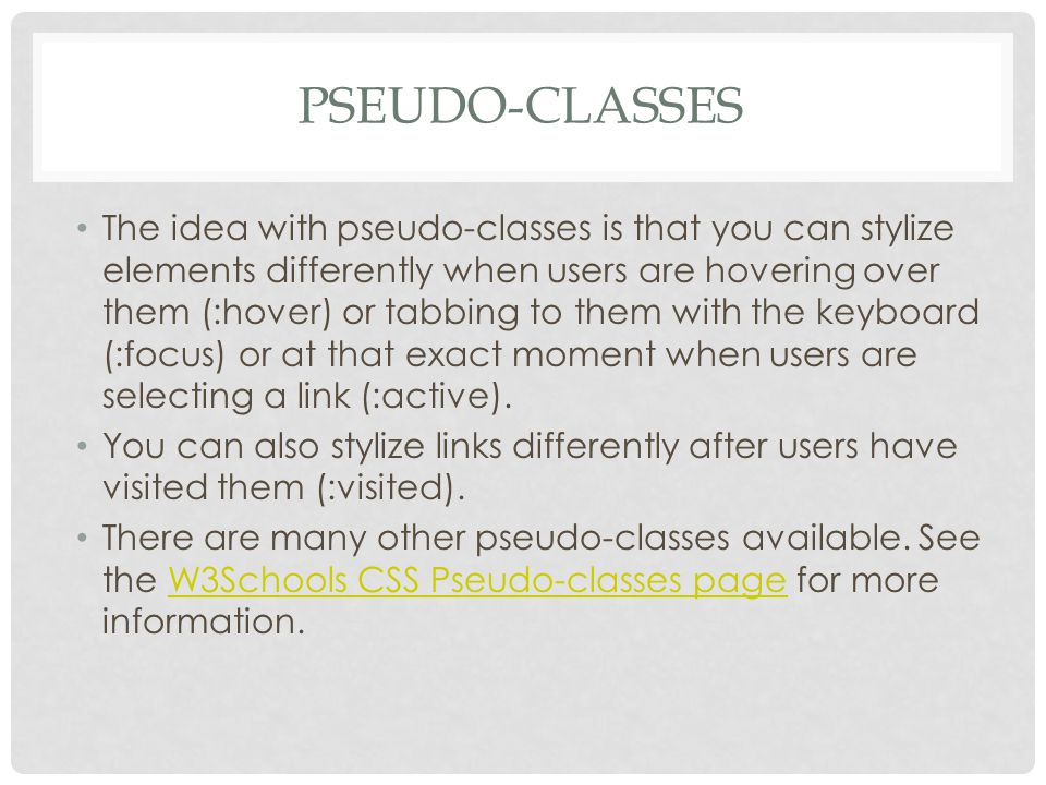 PSEUDO-CLASSES The idea with pseudo-classes is that you can stylize elements differently when users are hovering over them (:hover) or tabbing to them with the keyboard (:focus) or at that exact moment when users are selecting a link (:active).