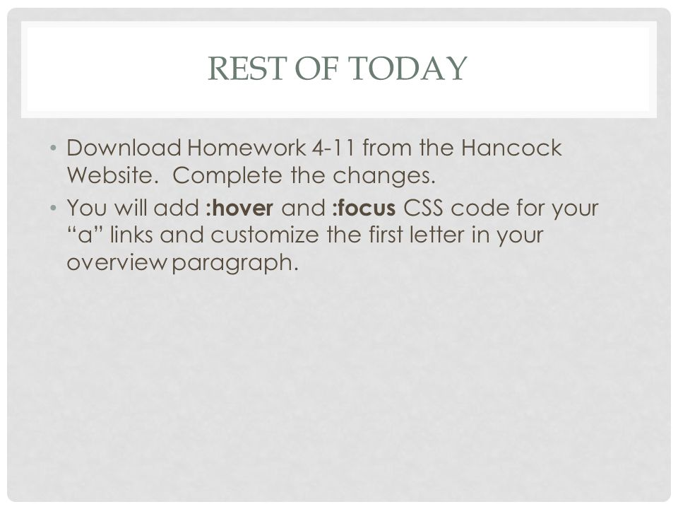 """REST OF TODAY Download Homework 4-11 from the Hancock Website. Complete the changes. You will add :hover and :focus CSS code for your """"a"""" links and cu"""