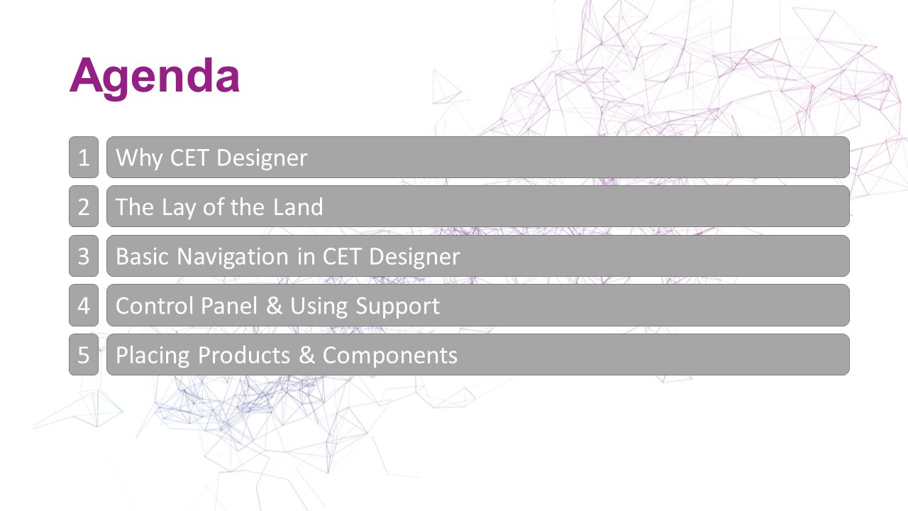Why CET Designer Traditional design & sales process = time consuming & many programs CET Designer = ONE tool for design, specification & visualization Why CET Designer The Lay of the Land Basic Navigation in CET Designer Control Panel & Using Support Placing Products & Components