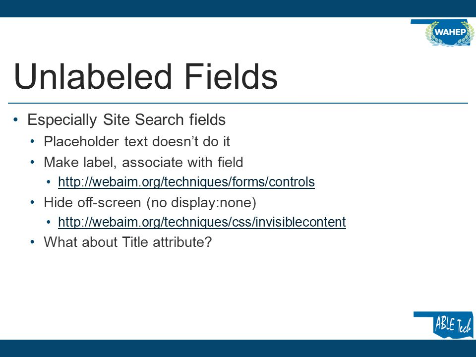 Unlabeled Fields Especially Site Search fields Placeholder text doesn't do it Make label, associate with field http://webaim.org/techniques/forms/controls Hide off-screen (no display:none) http://webaim.org/techniques/css/invisiblecontent What about Title attribute