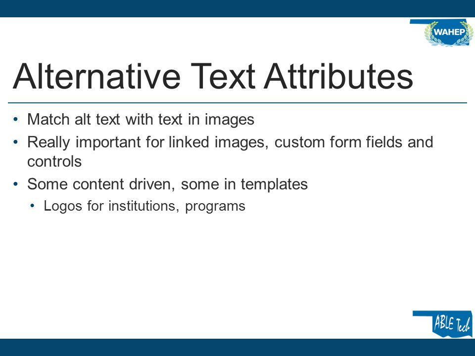 Alternative Text Attributes Match alt text with text in images Really important for linked images, custom form fields and controls Some content driven, some in templates Logos for institutions, programs