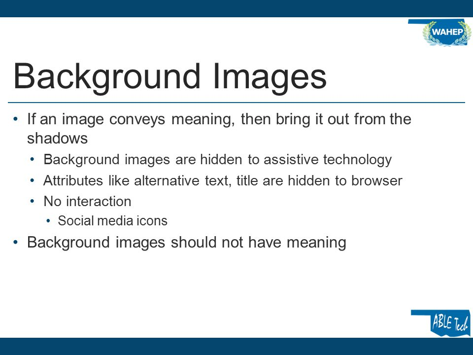 Background Images If an image conveys meaning, then bring it out from the shadows Background images are hidden to assistive technology Attributes like alternative text, title are hidden to browser No interaction Social media icons Background images should not have meaning