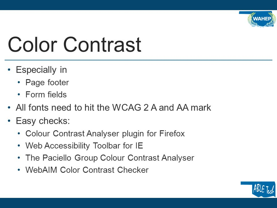 Color Contrast Especially in Page footer Form fields All fonts need to hit the WCAG 2 A and AA mark Easy checks: Colour Contrast Analyser plugin for Firefox Web Accessibility Toolbar for IE The Paciello Group Colour Contrast Analyser WebAIM Color Contrast Checker