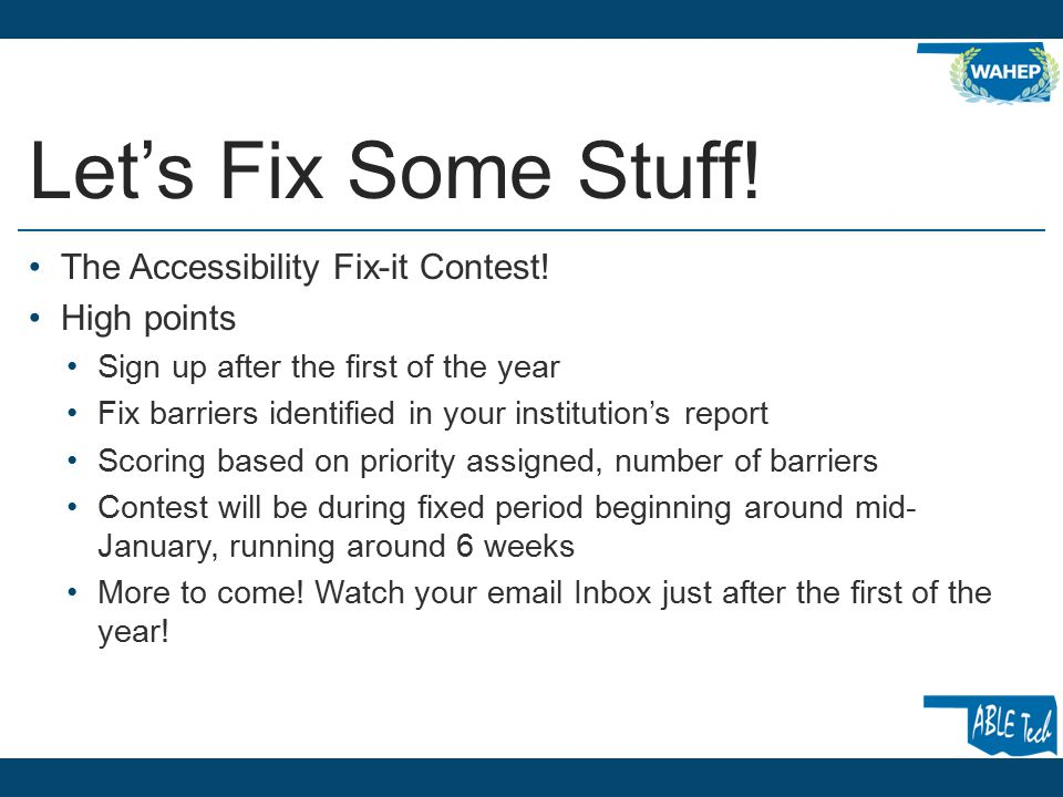 Let's Fix Some Stuff! The Accessibility Fix-it Contest! High points Sign up after the first of the year Fix barriers identified in your institution's