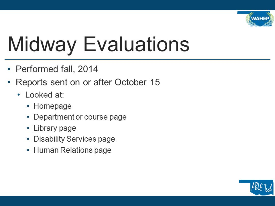 Midway Evaluations Performed fall, 2014 Reports sent on or after October 15 Looked at: Homepage Department or course page Library page Disability Services page Human Relations page