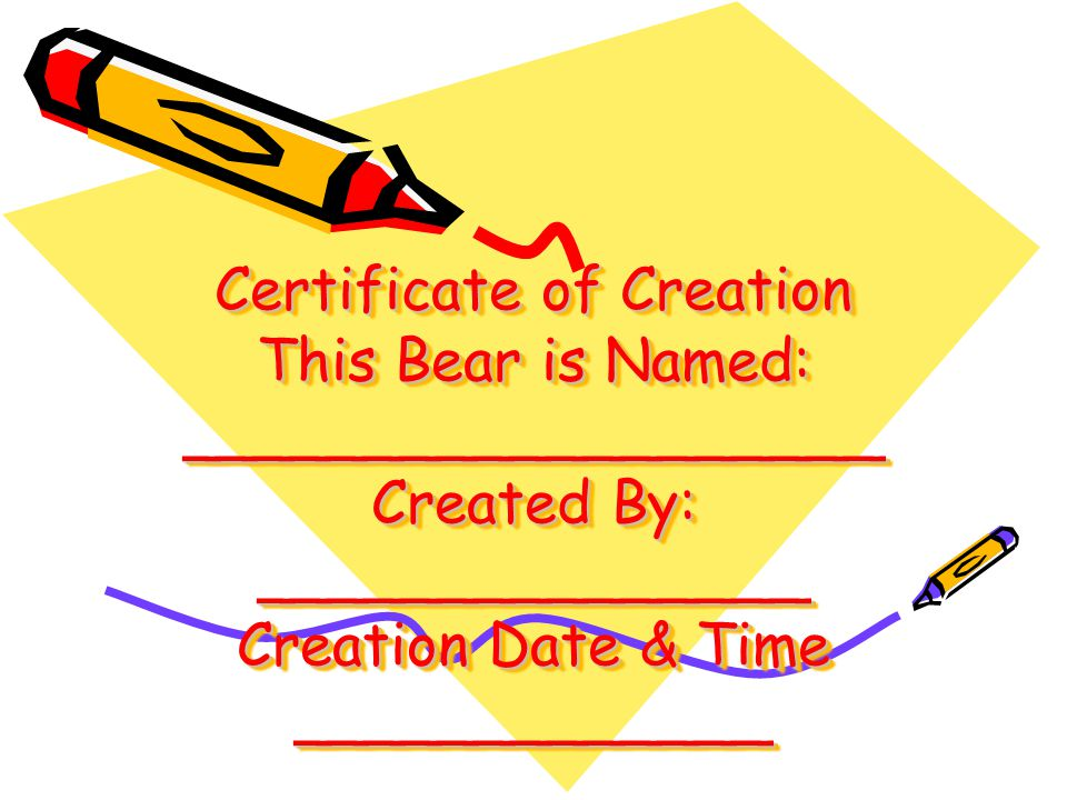Certificate of Creation This Bear is Named: ___________________ Created By: _______________ Creation Date & Time _____________