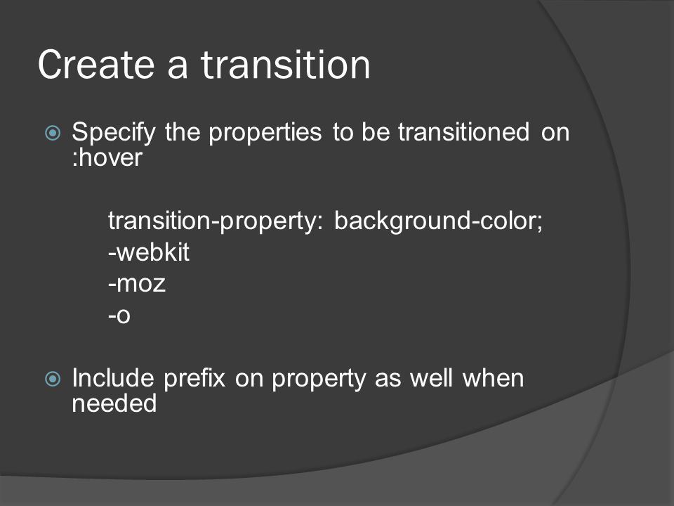 Create a transition  Specify the properties to be transitioned on :hover transition-property: background-color; -webkit -moz -o  Include prefix on property as well when needed