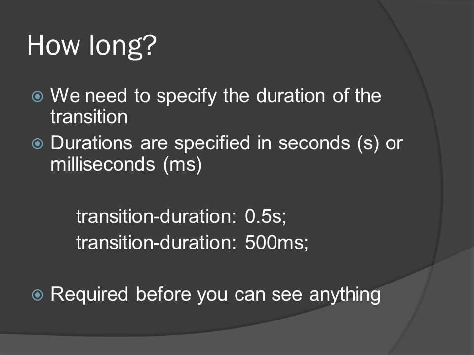 How long?  We need to specify the duration of the transition  Durations are specified in seconds (s) or milliseconds (ms) transition-duration: 0.5s;