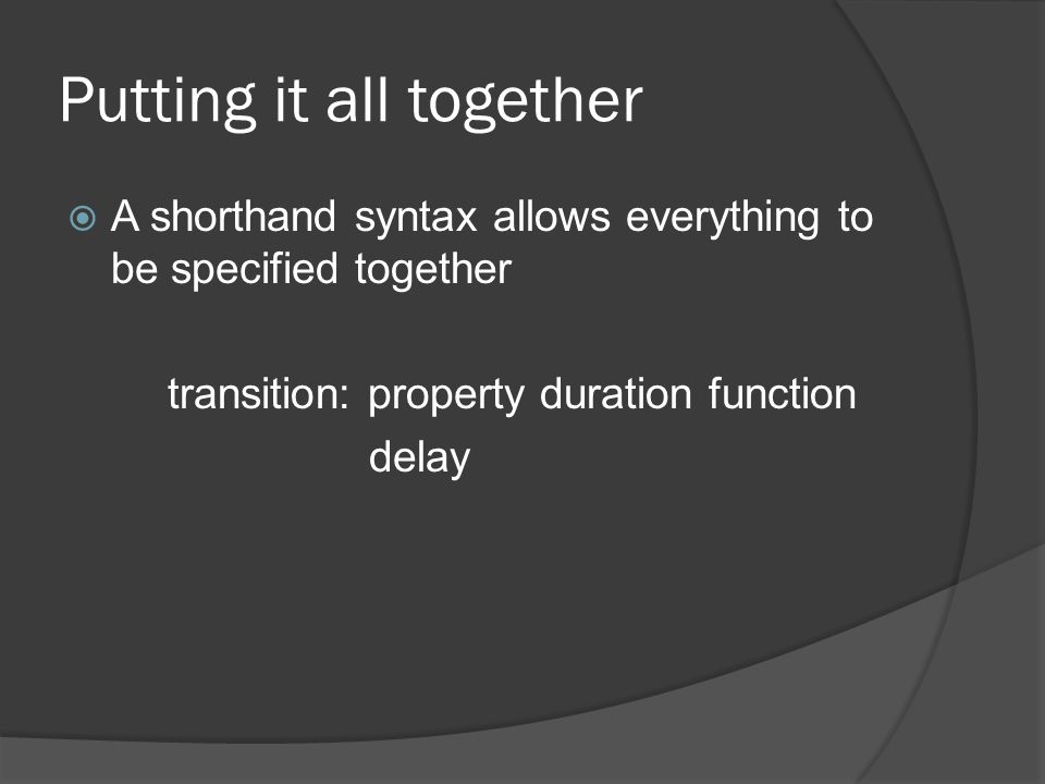 Putting it all together  A shorthand syntax allows everything to be specified together transition: property duration function delay