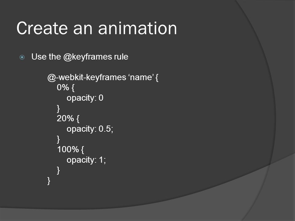 Create an animation  Use the @keyframes rule @-webkit-keyframes 'name' { 0% { opacity: 0 } 20% { opacity: 0.5; } 100% { opacity: 1; } }
