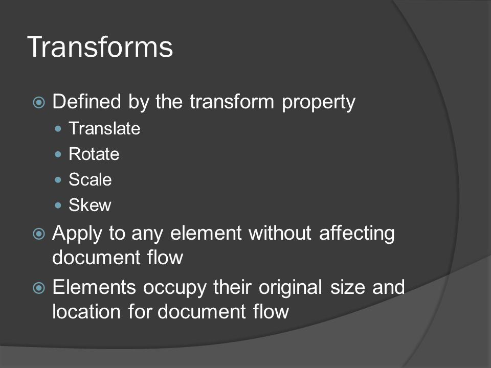 Transforms  Defined by the transform property Translate Rotate Scale Skew  Apply to any element without affecting document flow  Elements occupy their original size and location for document flow