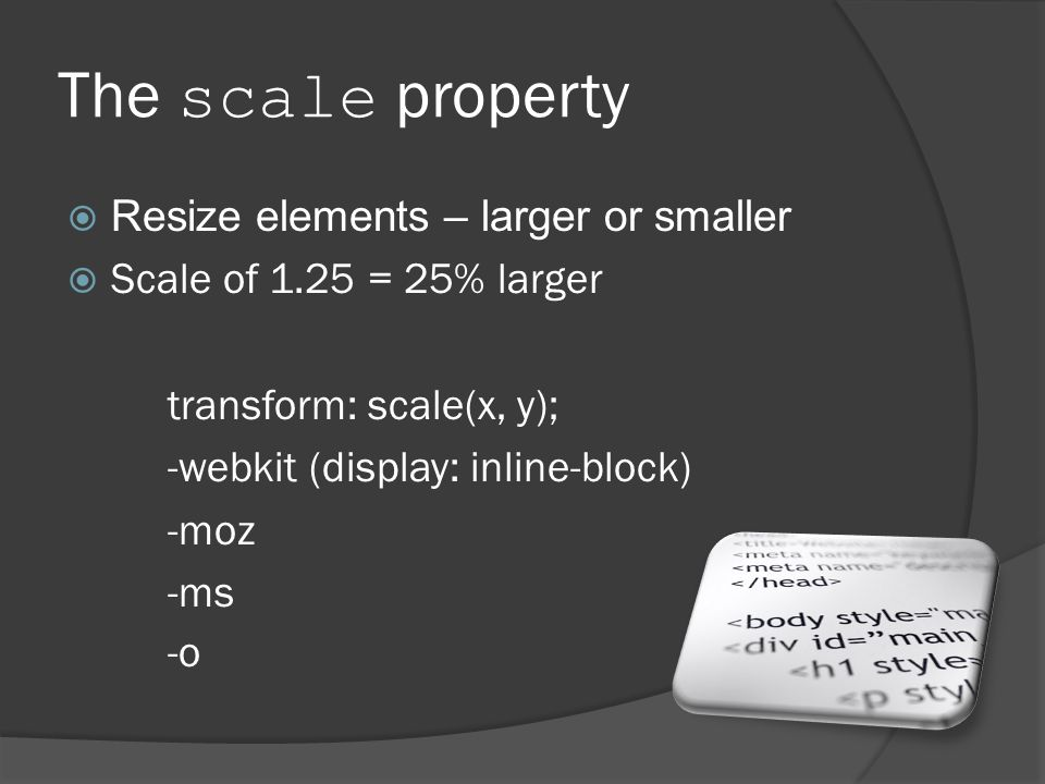 The scale property  Resize elements – larger or smaller  Scale of 1.25 = 25% larger transform: scale(x, y); -webkit (display: inline-block) -moz -ms -o