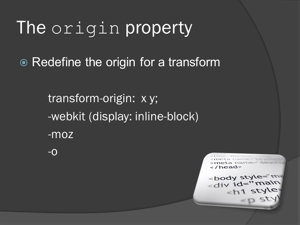 The origin property  Redefine the origin for a transform transform-origin: x y; -webkit (display: inline-block) -moz -o