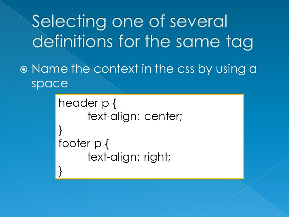  Name the context in the css by using a space header p { text-align: center; } footer p { text-align: right; }
