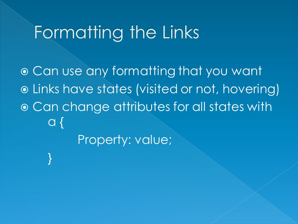  Can use any formatting that you want  Links have states (visited or not, hovering)  Can change attributes for all states with a { Property: value; }