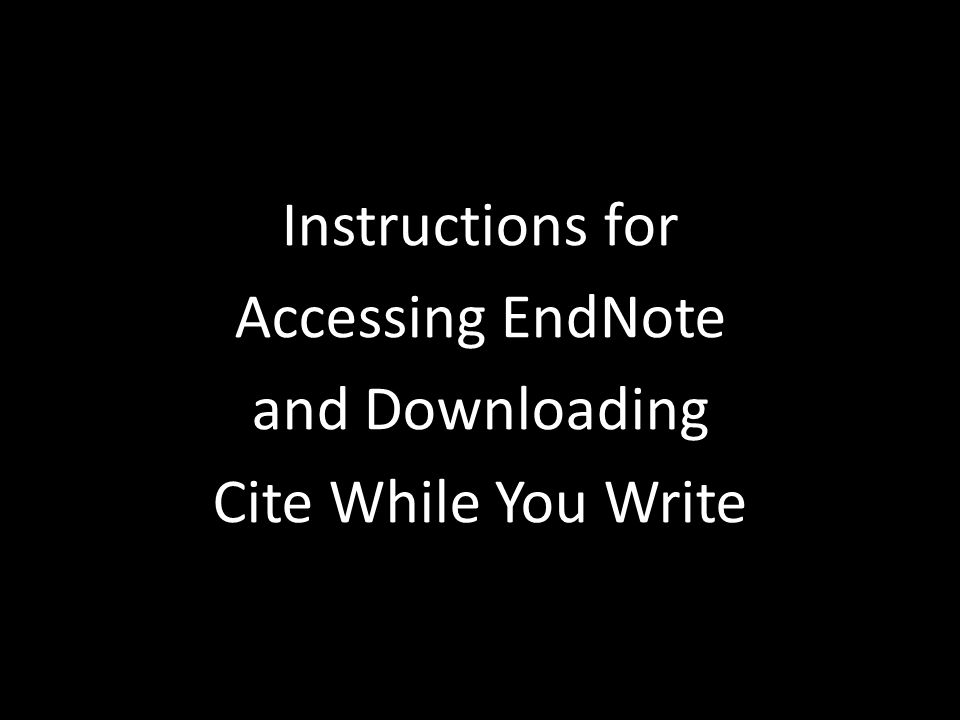 Instructions for Accessing EndNote and Downloading Cite While You Write Instructions for Accessing EndNote and Downloading Cite While You Write