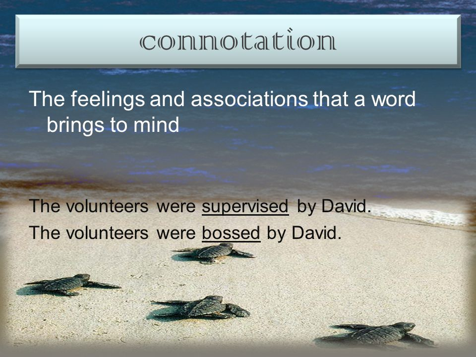 The feelings and associations that a word brings to mind The volunteers were supervised by David.