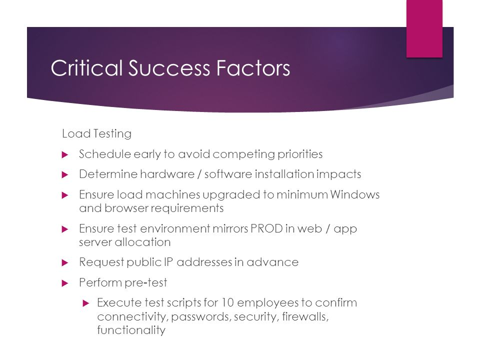 Critical Success Factors Load Testing – cont'd  Determine success criteria  Ramped up to 200 users, maintained for an hour  Ramped up to 400 users, maintained for an hour  Saw degradation at 530 users**