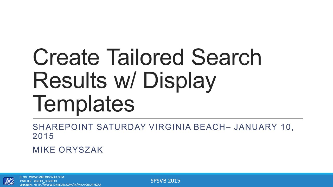 SPSVB 2015 Create Tailored Search Results w/ Display Templates SHAREPOINT SATURDAY VIRGINIA BEACH– JANUARY 10, 2015 MIKE ORYSZAK BLOG: WWW.MIKEORYSZAK.COM TWITTER: @NEXT_CONNECT LINKEDIN: HTTP://WWW.LINKEDIN.COM/IN/MICHAELORYSZAK