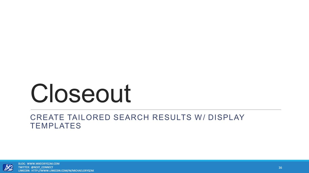 Closeout CREATE TAILORED SEARCH RESULTS W/ DISPLAY TEMPLATES BLOG: WWW.MIKEORYSZAK.COM TWITTER: @NEXT_CONNECT LINKEDIN: HTTP://WWW.LINKEDIN.COM/IN/MICHAELORYSZAK 16