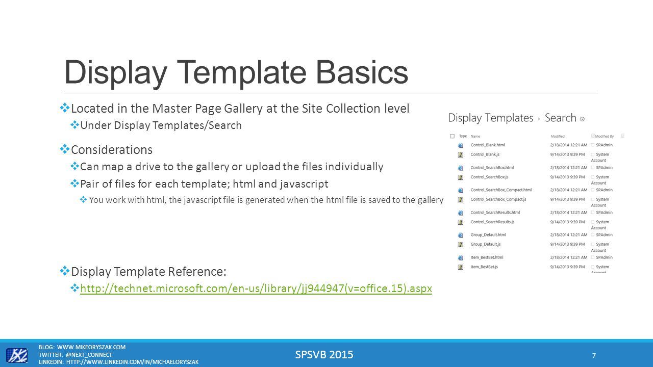 SPSVB 2015 Display Template Basics  Located in the Master Page Gallery at the Site Collection level  Under Display Templates/Search  Considerations  Can map a drive to the gallery or upload the files individually  Pair of files for each template; html and javascript  You work with html, the javascript file is generated when the html file is saved to the gallery  Display Template Reference:  http://technet.microsoft.com/en-us/library/jj944947(v=office.15).aspx http://technet.microsoft.com/en-us/library/jj944947(v=office.15).aspx BLOG: WWW.MIKEORYSZAK.COM TWITTER: @NEXT_CONNECT LINKEDIN: HTTP://WWW.LINKEDIN.COM/IN/MICHAELORYSZAK 7