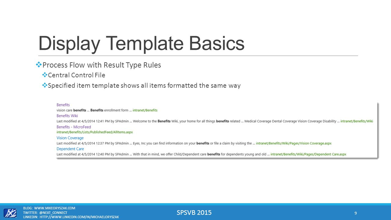 SPSVB 2015 Display Template Basics  Process Flow with Result Type Rules  Central Control File  Specified item template shows all items formatted the same way BLOG: WWW.MIKEORYSZAK.COM TWITTER: @NEXT_CONNECT LINKEDIN: HTTP://WWW.LINKEDIN.COM/IN/MICHAELORYSZAK 9