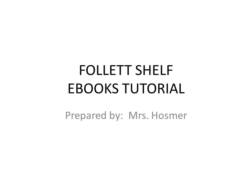 FOLLETT SHELF EBOOKS TUTORIAL Prepared by: Mrs. Hosmer
